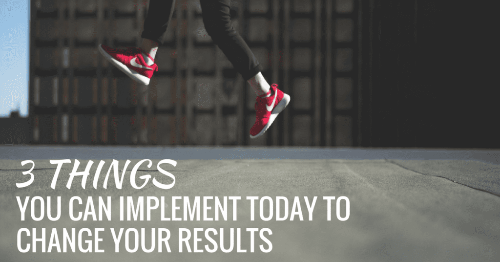3-things-you-can-implement-today-to-change-your-results