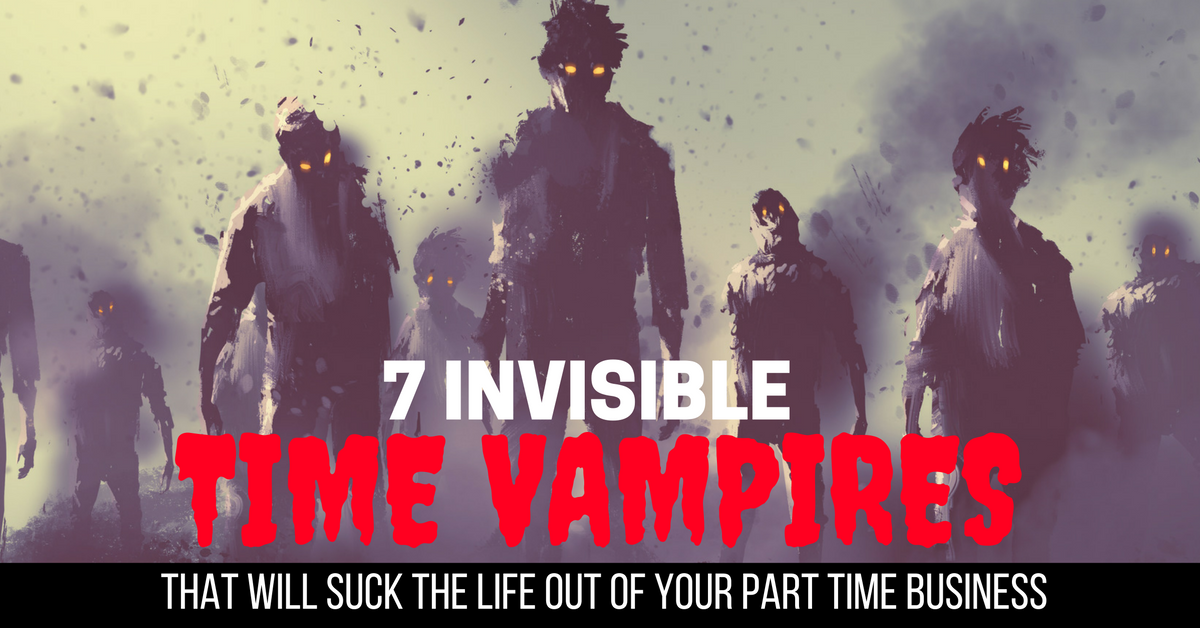 7 Invisible Time Vampires That Will Suck The Life Out Of Your Part TIme Business